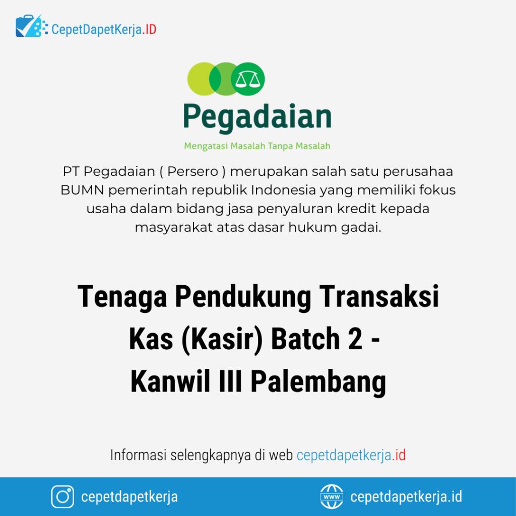 Loker Tenaga Pendukung Transaksi Kas Kasir Batch 2 Kanwil Iii Palembang Pt Pegadaian Cepet Dapet Kerja